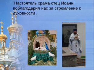 Настоятель храма отец Иоанн поблагодарил нас за стремление к духовности .