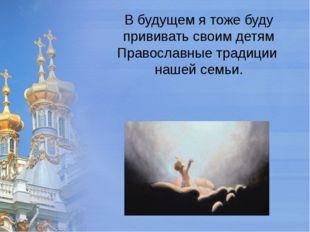 Вбудущем ятоже буду прививать своим детям Православные традиции нашей семьи.