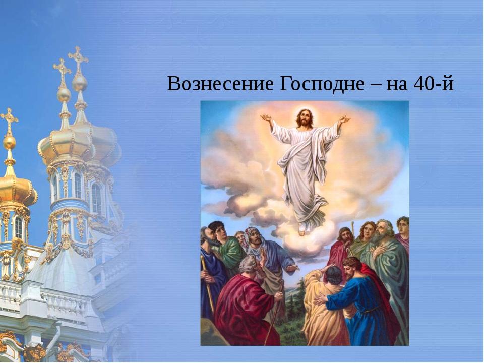 Вознесение Господне – на 40-й день после Пасхи