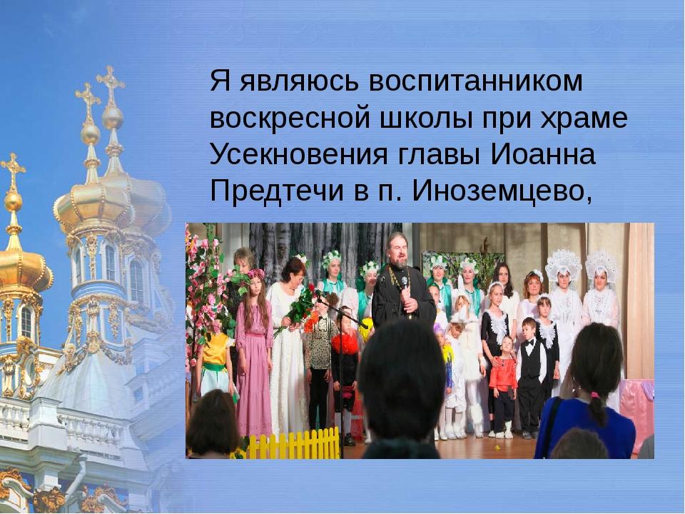 Я являюсь воспитанником воскресной школы при храме Усекновения главы Иоанна...