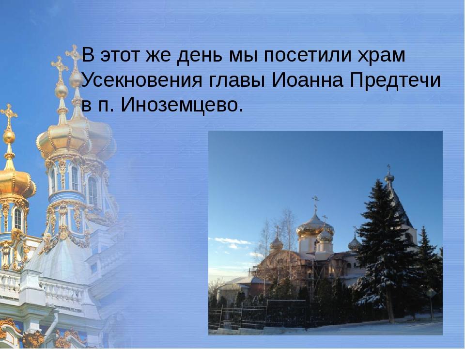 В этот же день мы посетили храм Усекновения главы Иоанна Предтечи в п. Инозе...