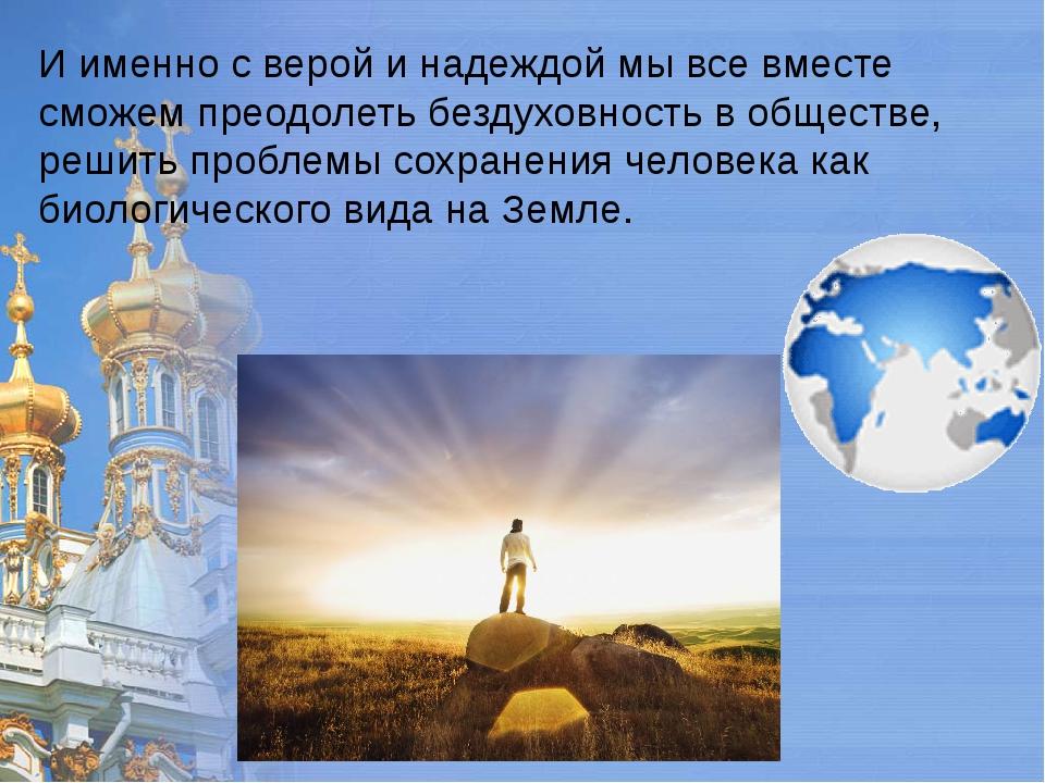 И именно с верой и надеждой мы все вместе сможем преодолеть бездуховность в о...