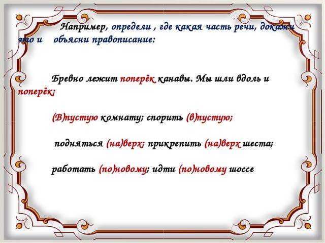 Например, определи , где какая часть речи, докажи это и объясни правописание...