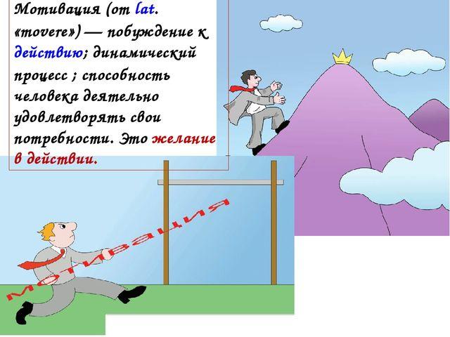 Мотивация (от lat. «movere») — побуждение к действию; динамический процесс ;...