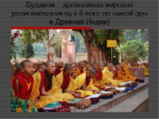 Буддизм – древнейшая мировая религия(возникла в 6 веке до нашей эры в Древней