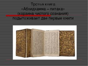 Третья книга «Абхидхамма – питака» (корзина чистого сознания) подытоживает дв