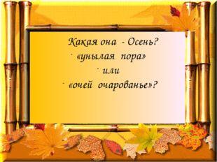 Какая она - Осень? «унылая пора» или «очей очарованье»?