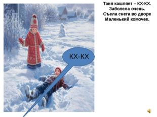 Таня кашляет – КХ-КХ. Заболела очень. Съела снега во дворе Маленький комочек.