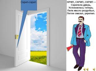 СКРИП, СКРИП, СКРИП — Скрипела дверь, Успокоилась теперь. Папа масло раздобыл
