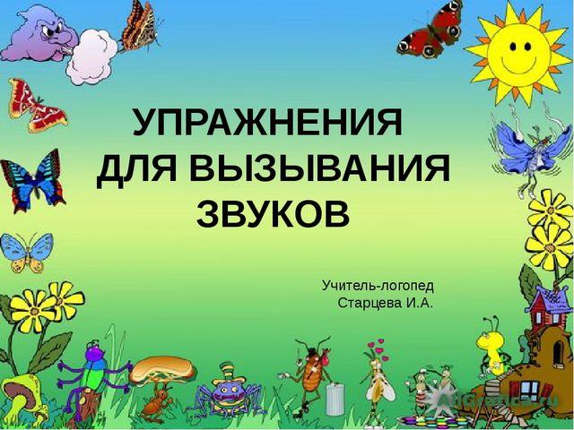 УПРАЖНЕНИЯ ДЛЯ ВЫЗЫВАНИЯ ЗВУКОВ Учитель-логопед Старцева И.А.