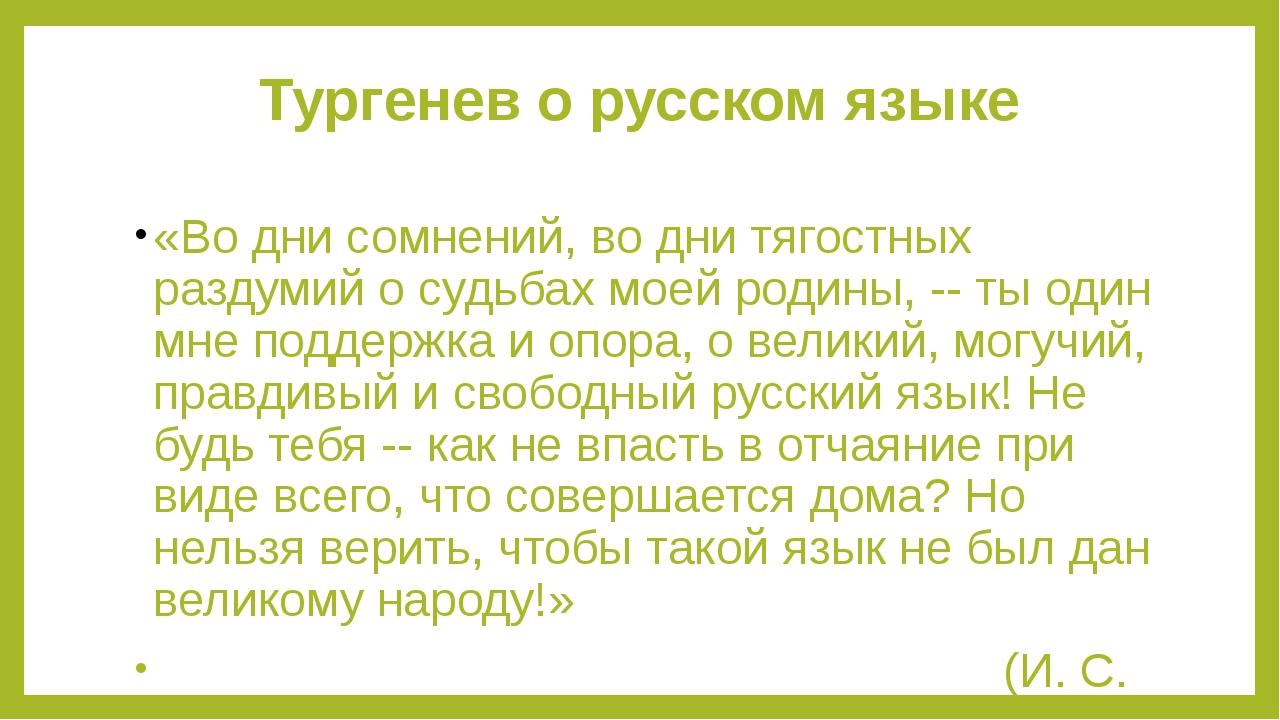 Тургенев о русском языке «Во дни сомнений, во дни тягостных раздумий о судьба...