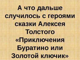 А что дальше случилось с героями сказки Алексея Толстого «Приключения Бурати