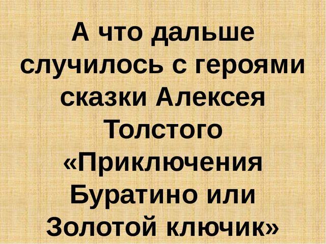 А что дальше случилось с героями сказки Алексея Толстого «Приключения Бурати...