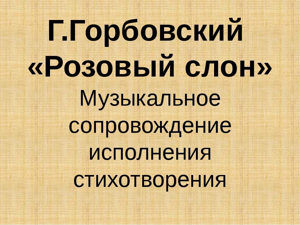 Г.Горбовский «Розовый слон» Музыкальное сопровождение исполнения стихотворения