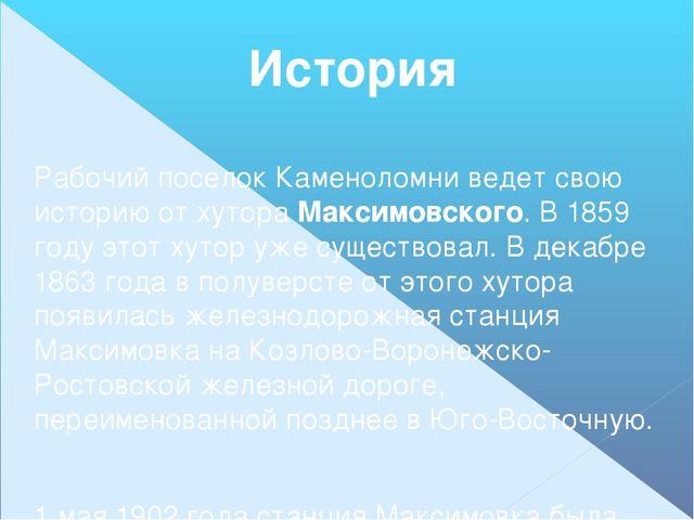 История  Рабочий поселок Каменоломни ведет свою историю от хутора Максимовск...