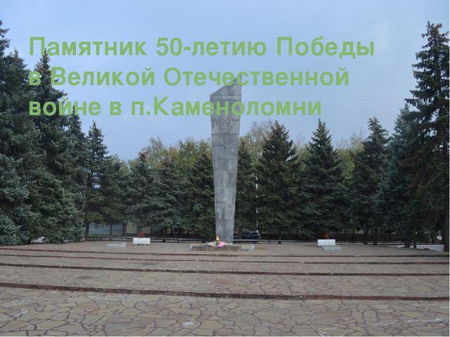 Памятник 50-летию Победы в Великой Отечественной войне в п.Каменоломни