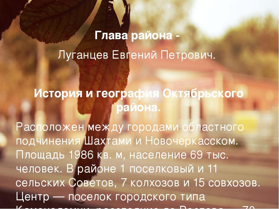 Глава района - Луганцев Евгений Петрович.  История и география Октябрьского...