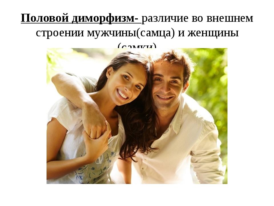 Половой диморфизм- различие во внешнем строении мужчины(самца) и женщины (сам...