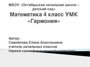 МБОУ «Октябрьская начальная школа – детский сад» Математика 4 класс УМК «Гарм