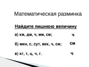 Математическая разминка Найдите лишнюю величину а) км, дм, ч, мм, см; б) мин,
