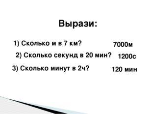 Вырази: 1) Сколько м в 7 км? 2) Сколько секунд в 20 мин? 3) Сколько минут в 2