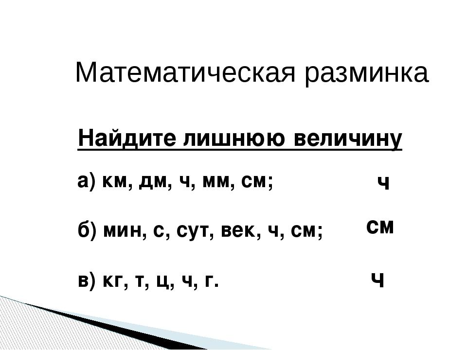 Математическая разминка Найдите лишнюю величину а) км, дм, ч, мм, см; б) мин,...