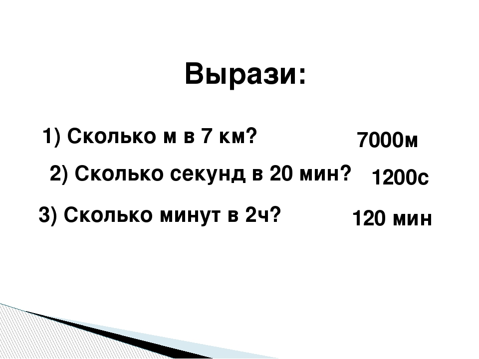 Вырази: 1) Сколько м в 7 км? 2) Сколько секунд в 20 мин? 3) Сколько минут в 2...