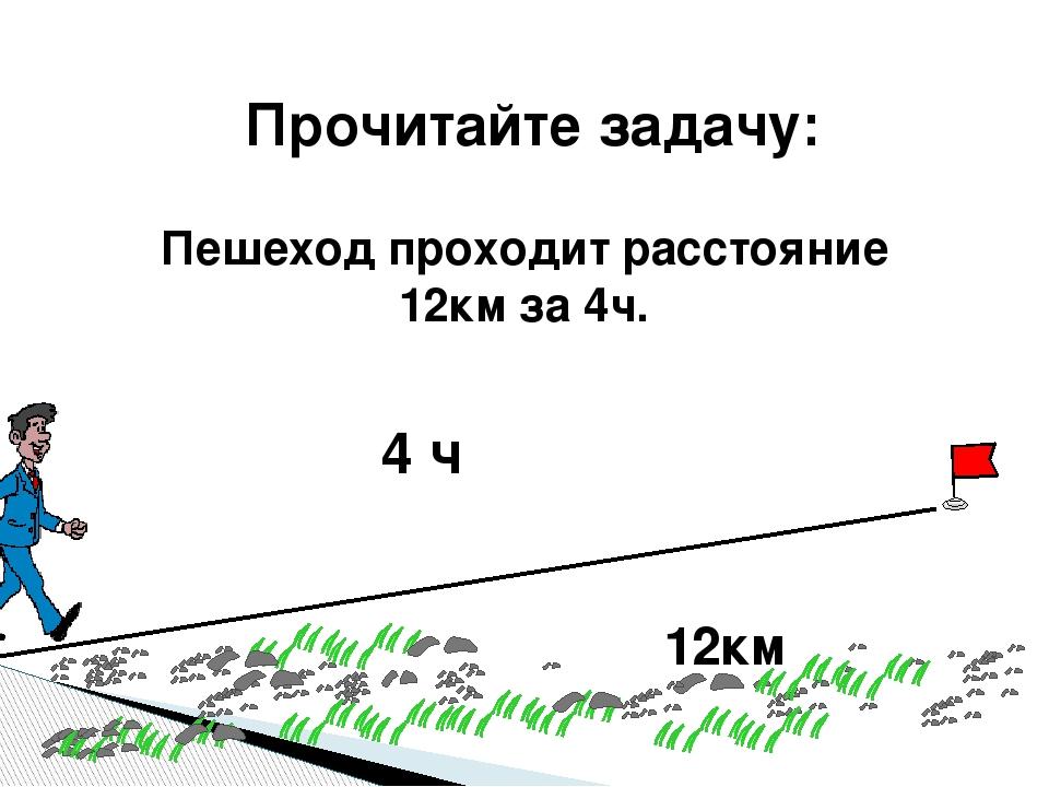 Прочитайте задачу: Пешеход проходит расстояние 12км за 4ч. 12км 4 ч