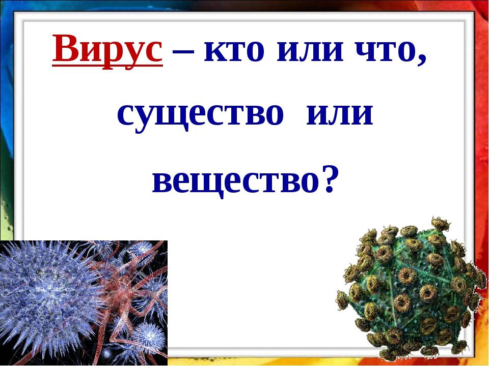 Вирус – кто или что, существо или вещество?