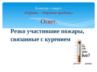 Ответ. Резко участившие пожары, связанные с курением Конкурс- секрет «Курить