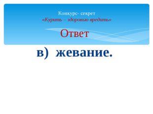 Ответ в) жевание. Конкурс- секрет «Курить – здоровью вредить»