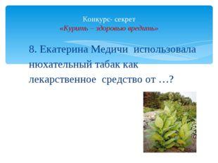 8. Екатерина Медичи использовала нюхательный табак как лекарственное средство