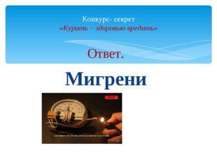 Ответ. Мигрени Конкурс- секрет «Курить – здоровью вредить»