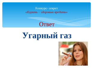 Ответ Угарный газ Конкурс- секрет «Курить – здоровью вредить»