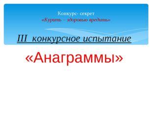 III конкурсное испытание «Анаграммы» Конкурс- секрет «Курить – здоровью вреди