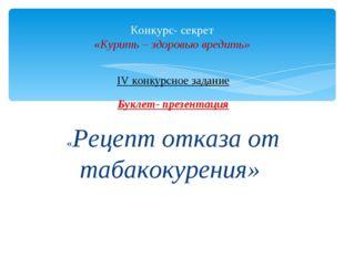 IV конкурсное задание Буклет- презентация «Рецепт отказа от табакокурения» Ко