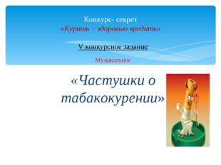 V конкурсное задание Музыкальное «Частушки о табакокурении» Конкурс- секрет «