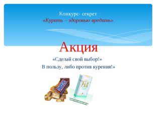 Акция «Сделай свой выбор!» В пользу, либо против курения!» Конкурс- секрет «