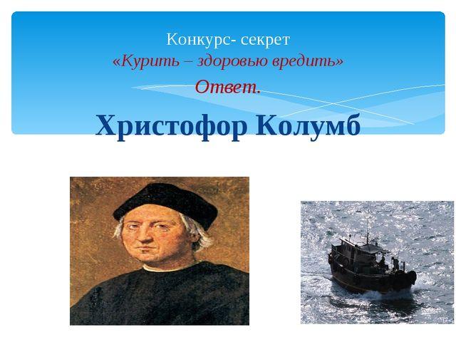 Ответ. Христофор Колумб Конкурс- секрет «Курить – здоровью вредить»