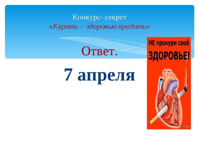 Ответ. 7 апреля Конкурс- секрет «Курить – здоровью вредить»