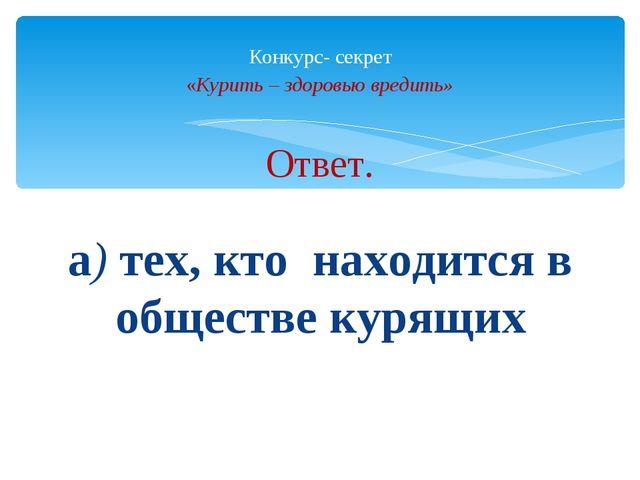 Ответ. а) тех, кто находится в обществе курящих Конкурс- секрет «Курить – здо...