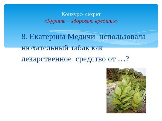 8. Екатерина Медичи использовала нюхательный табак как лекарственное средство...