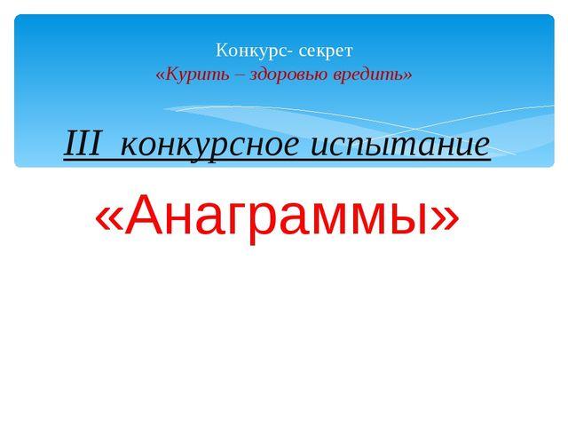 III конкурсное испытание «Анаграммы» Конкурс- секрет «Курить – здоровью вреди...