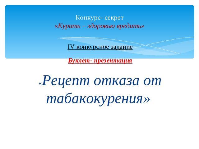 IV конкурсное задание Буклет- презентация «Рецепт отказа от табакокурения» Ко...