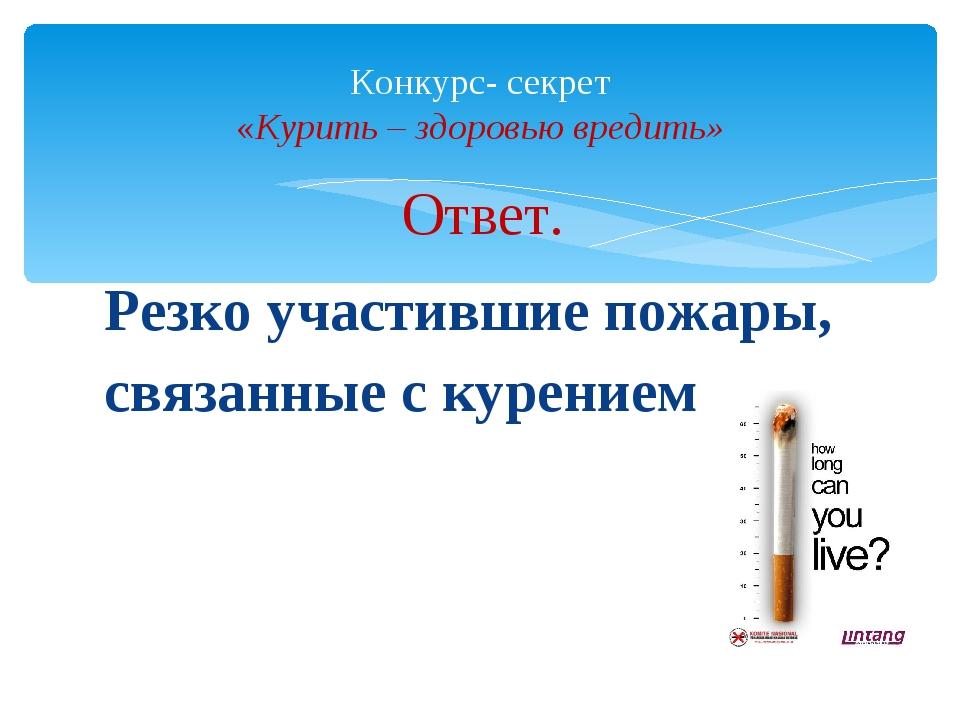 Ответ. Резко участившие пожары, связанные с курением Конкурс- секрет «Курить...