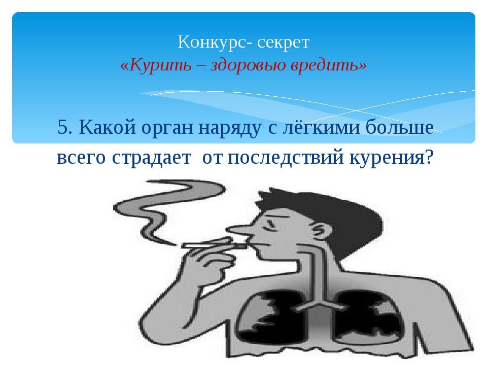5. Какой орган наряду с лёгкими больше всего страдает от последствий курения?...