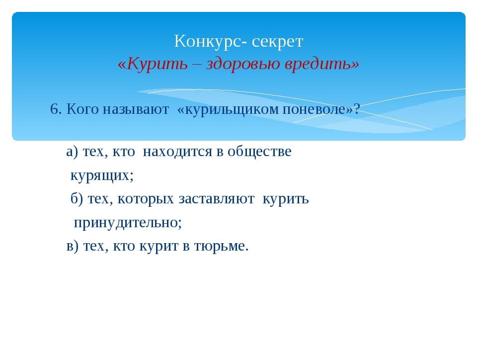 6. Кого называют «курильщиком поневоле»? а) тех, кто находится в обществе кур...
