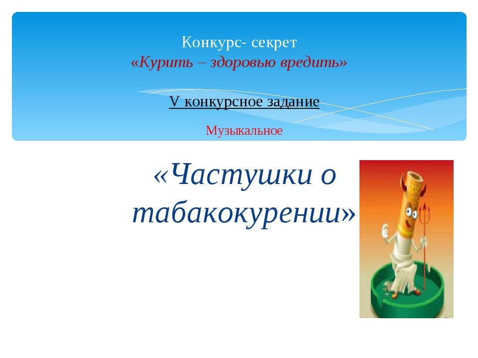 V конкурсное задание Музыкальное «Частушки о табакокурении» Конкурс- секрет «...