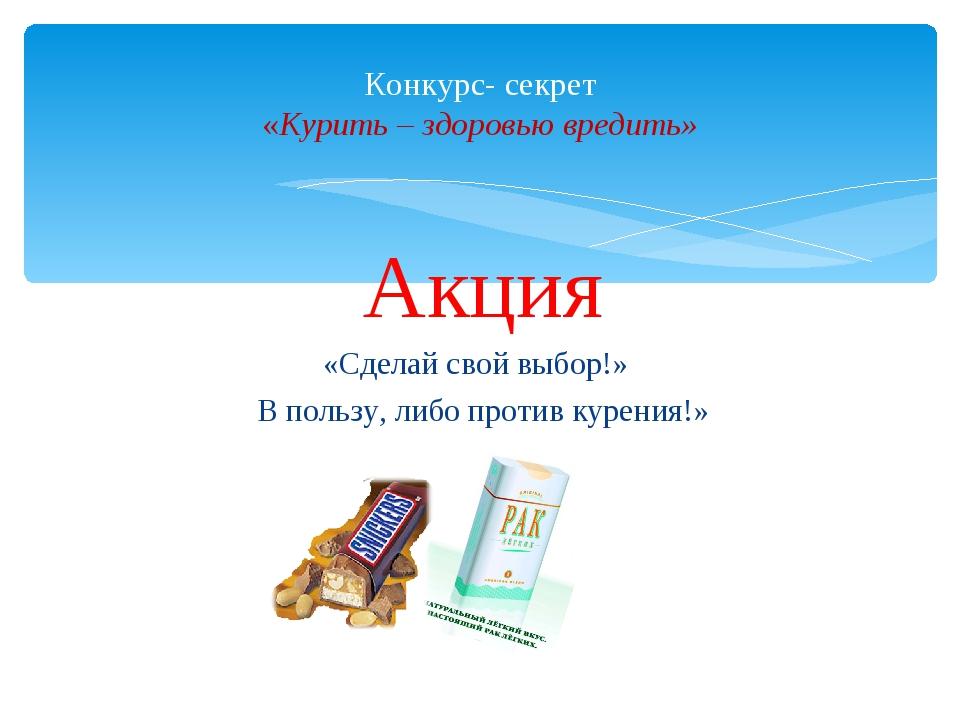 Акция «Сделай свой выбор!» В пользу, либо против курения!» Конкурс- секрет «...