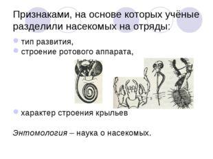 Признаками, на основе которых учёные разделили насекомых на отряды: тип разви